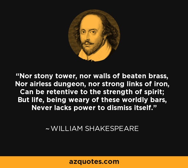 Nor stony tower, nor walls of beaten brass, Nor airless dungeon, nor strong links of iron, Can be retentive to the strength of spirit; But life, being weary of these worldly bars, Never lacks power to dismiss itself. - William Shakespeare