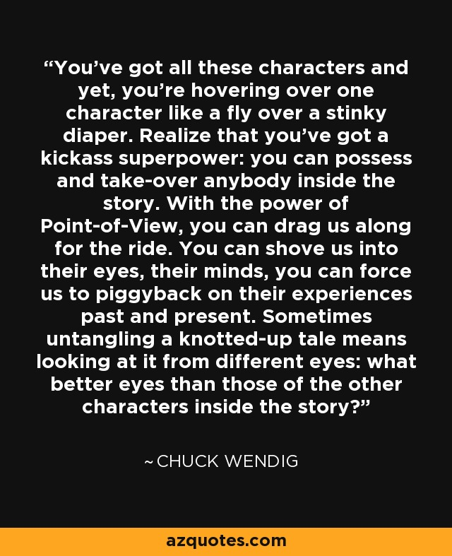 You've got all these characters and yet, you're hovering over one character like a fly over a stinky diaper. Realize that you've got a kickass superpower: you can possess and take-over anybody inside the story. With the power of Point-of-View, you can drag us along for the ride. You can shove us into their eyes, their minds, you can force us to piggyback on their experiences past and present. Sometimes untangling a knotted-up tale means looking at it from different eyes: what better eyes than those of the other characters inside the story? - Chuck Wendig