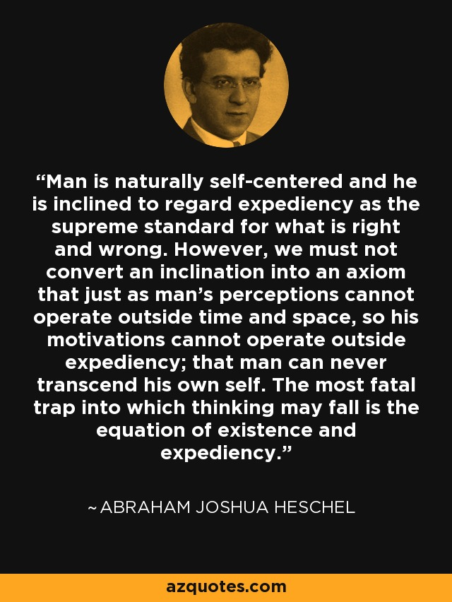 Man is naturally self-centered and he is inclined to regard expediency as the supreme standard for what is right and wrong. However, we must not convert an inclination into an axiom that just as man's perceptions cannot operate outside time and space, so his motivations cannot operate outside expediency; that man can never transcend his own self. The most fatal trap into which thinking may fall is the equation of existence and expediency. - Abraham Joshua Heschel