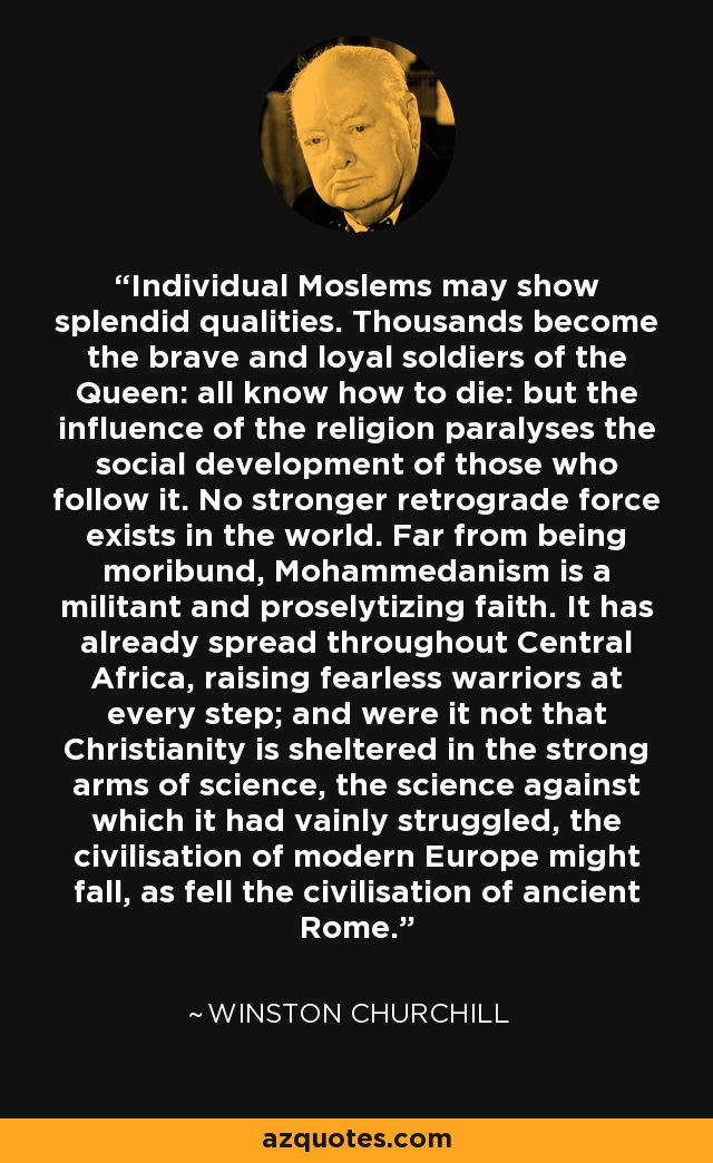 Individual Moslems may show splendid qualities. Thousands become the brave and loyal soldiers of the Queen: all know how to die: but the influence of the religion paralyses the social development of those who follow it. No stronger retrograde force exists in the world. Far from being moribund, Mohammedanism is a militant and proselytizing faith. It has already spread throughout Central Africa, raising fearless warriors at every step; and were it not that Christianity is sheltered in the strong arms of science, the science against which it had vainly struggled, the civilisation of modern Europe might fall, as fell the civilisation of ancient Rome. - Winston Churchill