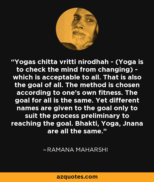 Yogas chitta vritti nirodhah - (Yoga is to check the mind from changing) - which is acceptable to all. That is also the goal of all. The method is chosen according to one's own fitness. The goal for all is the same. Yet different names are given to the goal only to suit the process preliminary to reaching the goal. Bhakti, Yoga, Jnana are all the same. - Ramana Maharshi