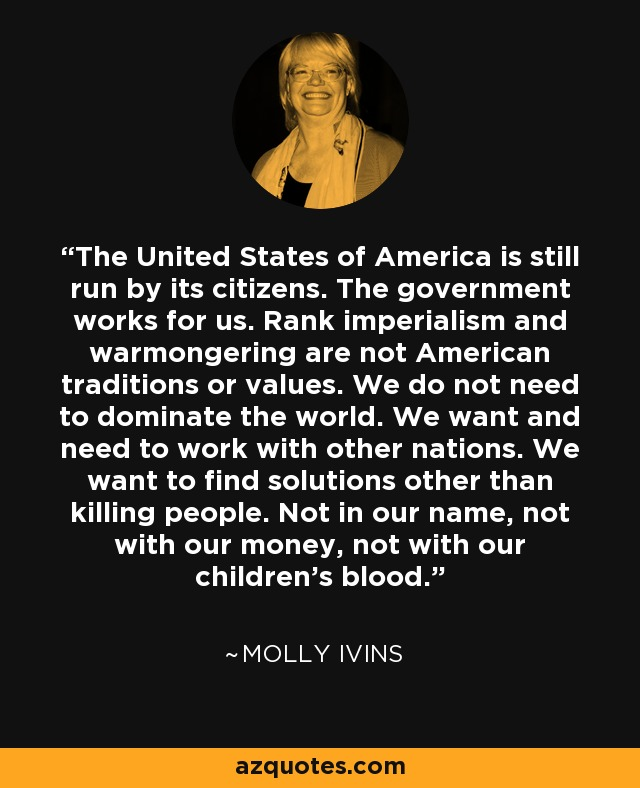 The United States of America is still run by its citizens. The government works for us. Rank imperialism and warmongering are not American traditions or values. We do not need to dominate the world. We want and need to work with other nations. We want to find solutions other than killing people. Not in our name, not with our money, not with our children's blood. - Molly Ivins