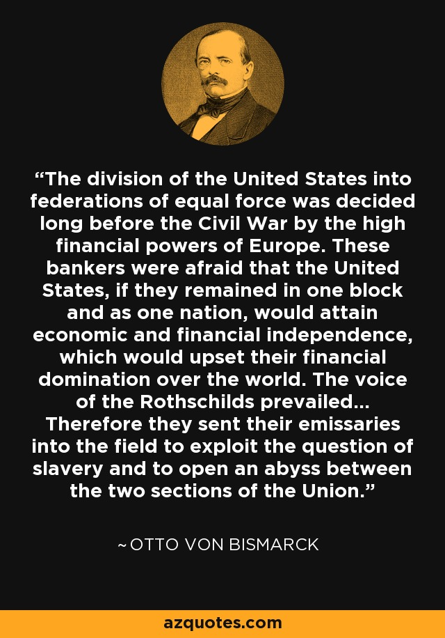 The division of the United States into federations of equal force was decided long before the Civil War by the high financial powers of Europe. These bankers were afraid that the United States, if they remained in one block and as one nation, would attain economic and financial independence, which would upset their financial domination over the world. The voice of the Rothschilds prevailed... Therefore they sent their emissaries into the field to exploit the question of slavery and to open an abyss between the two sections of the Union. - Otto von Bismarck