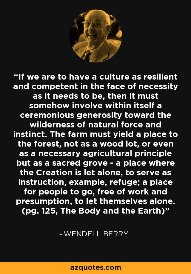 If we are to have a culture as resilient and competent in the face of necessity as it needs to be, then it must somehow involve within itself a ceremonious generosity toward the wilderness of natural force and instinct. The farm must yield a place to the forest, not as a wood lot, or even as a necessary agricultural principle but as a sacred grove - a place where the Creation is let alone, to serve as instruction, example, refuge; a place for people to go, free of work and presumption, to let themselves alone. (pg. 125, The Body and the Earth) - Wendell Berry