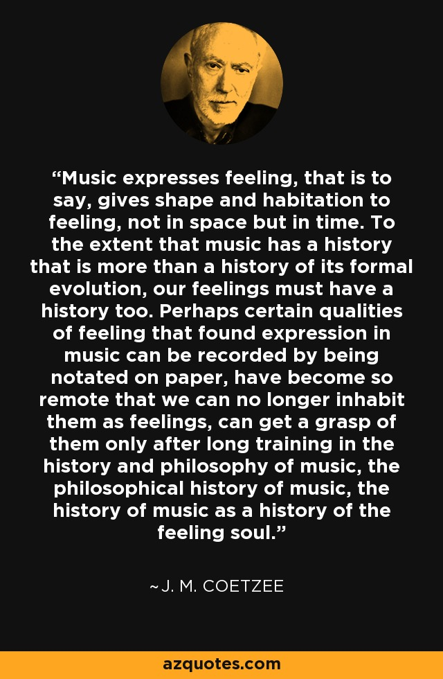 Music expresses feeling, that is to say, gives shape and habitation to feeling, not in space but in time. To the extent that music has a history that is more than a history of its formal evolution, our feelings must have a history too. Perhaps certain qualities of feeling that found expression in music can be recorded by being notated on paper, have become so remote that we can no longer inhabit them as feelings, can get a grasp of them only after long training in the history and philosophy of music, the philosophical history of music, the history of music as a history of the feeling soul. - J. M. Coetzee