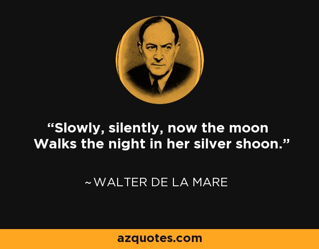 Slowly, silently, now the moon Walks the night in her silver shoon. - Walter de La Mare