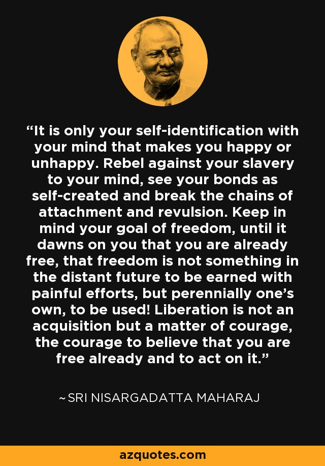 It is only your self-identification with your mind that makes you happy or unhappy. Rebel against your slavery to your mind, see your bonds as self-created and break the chains of attachment and revulsion. Keep in mind your goal of freedom, until it dawns on you that you are already free, that freedom is not something in the distant future to be earned with painful efforts, but perennially one's own, to be used! Liberation is not an acquisition but a matter of courage, the courage to believe that you are free already and to act on it. - Sri Nisargadatta Maharaj