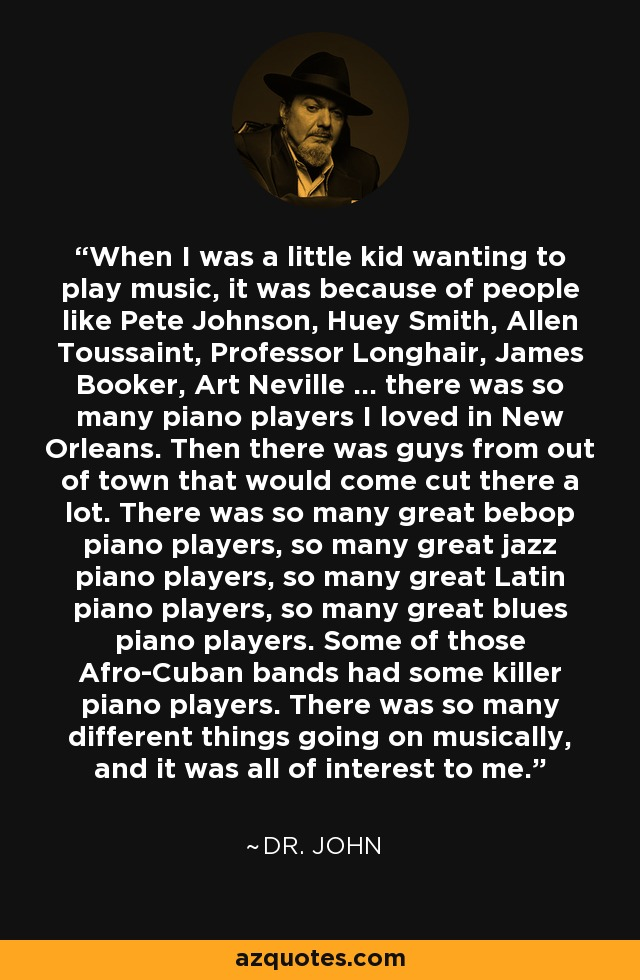 When I was a little kid wanting to play music, it was because of people like Pete Johnson, Huey Smith, Allen Toussaint, Professor Longhair, James Booker, Art Neville ... there was so many piano players I loved in New Orleans. Then there was guys from out of town that would come cut there a lot. There was so many great bebop piano players, so many great jazz piano players, so many great Latin piano players, so many great blues piano players. Some of those Afro-Cuban bands had some killer piano players. There was so many different things going on musically, and it was all of interest to me. - Dr. John