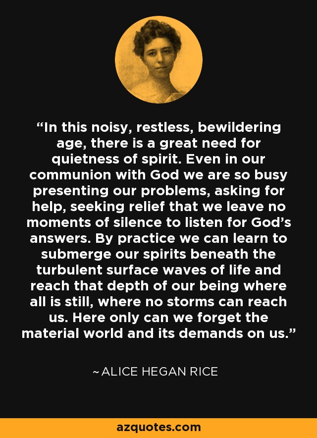 In this noisy, restless, bewildering age, there is a great need for quietness of spirit. Even in our communion with God we are so busy presenting our problems, asking for help, seeking relief that we leave no moments of silence to listen for God's answers. By practice we can learn to submerge our spirits beneath the turbulent surface waves of life and reach that depth of our being where all is still, where no storms can reach us. Here only can we forget the material world and its demands on us. - Alice Hegan Rice