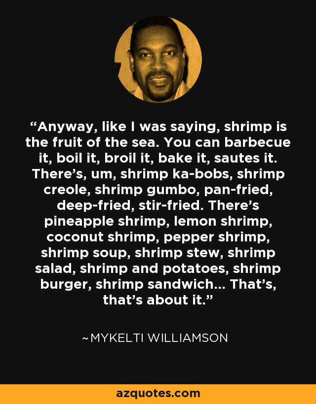 Anyway, like I was saying, shrimp is the fruit of the sea. You can barbecue it, boil it, broil it, bake it, sautes it. There's, um, shrimp ka-bobs, shrimp creole, shrimp gumbo, pan-fried, deep-fried, stir-fried. There's pineapple shrimp, lemon shrimp, coconut shrimp, pepper shrimp, shrimp soup, shrimp stew, shrimp salad, shrimp and potatoes, shrimp burger, shrimp sandwich... That's, that's about it. - Mykelti Williamson