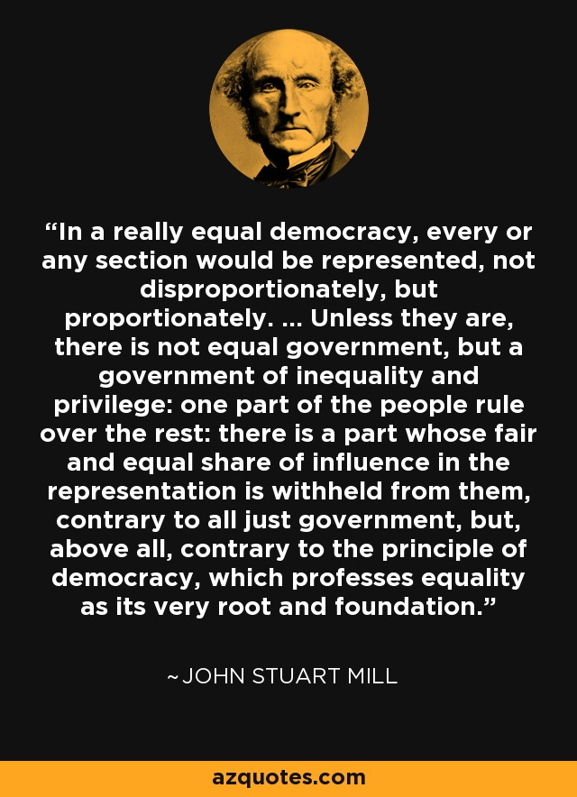 In a really equal democracy, every or any section would be represented, not disproportionately, but proportionately. ... Unless they are, there is not equal government, but a government of inequality and privilege: one part of the people rule over the rest: there is a part whose fair and equal share of influence in the representation is withheld from them, contrary to all just government, but, above all, contrary to the principle of democracy, which professes equality as its very root and foundation. - John Stuart Mill