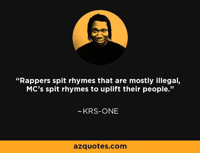 Rappers spit rhymes that are mostly illegal, MC's spit rhymes to uplift their people. - KRS-One
