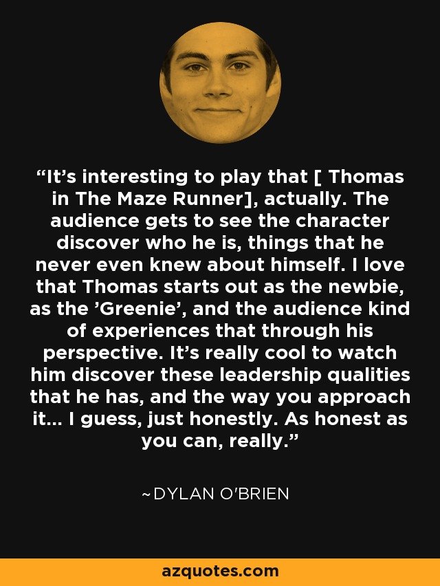 It's interesting to play that [ Thomas in The Maze Runner], actually. The audience gets to see the character discover who he is, things that he never even knew about himself. I love that Thomas starts out as the newbie, as the 'Greenie', and the audience kind of experiences that through his perspective. It's really cool to watch him discover these leadership qualities that he has, and the way you approach it... I guess, just honestly. As honest as you can, really. - Dylan O'Brien