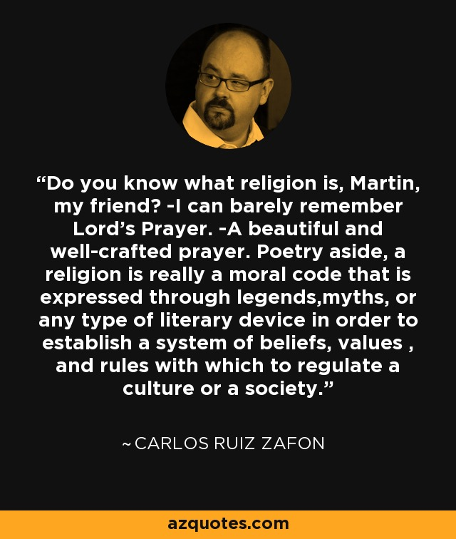 Do you know what religion is, Martin, my friend? -I can barely remember Lord's Prayer. -A beautiful and well-crafted prayer. Poetry aside, a religion is really a moral code that is expressed through legends,myths, or any type of literary device in order to establish a system of beliefs, values , and rules with which to regulate a culture or a society. - Carlos Ruiz Zafon