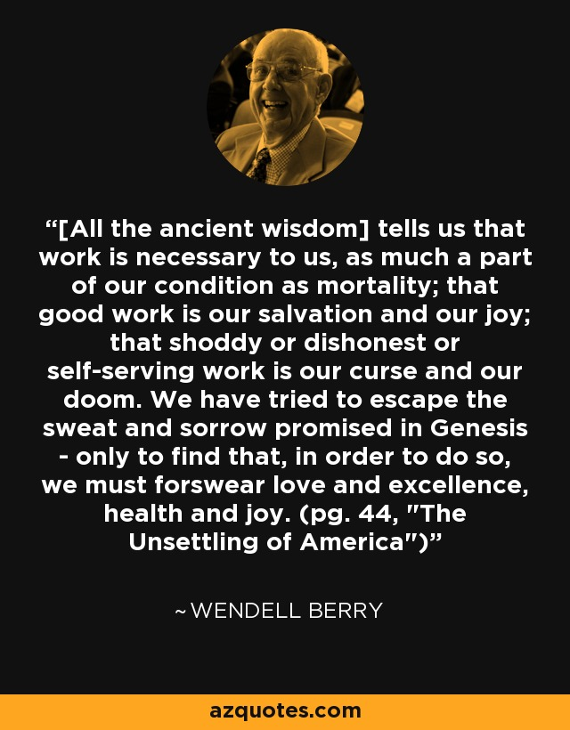 [All the ancient wisdom] tells us that work is necessary to us, as much a part of our condition as mortality; that good work is our salvation and our joy; that shoddy or dishonest or self-serving work is our curse and our doom. We have tried to escape the sweat and sorrow promised in Genesis - only to find that, in order to do so, we must forswear love and excellence, health and joy. (pg. 44,