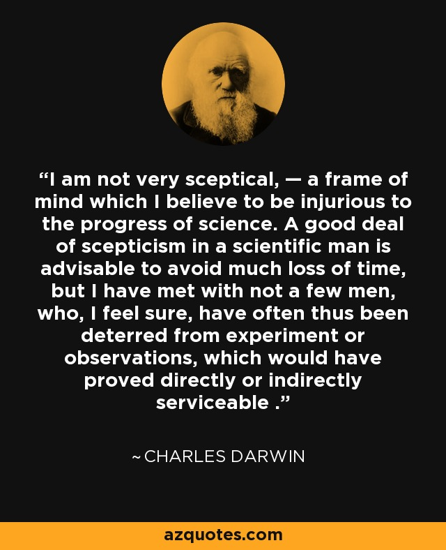 I am not very sceptical, — a frame of mind which I believe to be injurious to the progress of science. A good deal of scepticism in a scientific man is advisable to avoid much loss of time, but I have met with not a few men, who, I feel sure, have often thus been deterred from experiment or observations, which would have proved directly or indirectly serviceable . - Charles Darwin