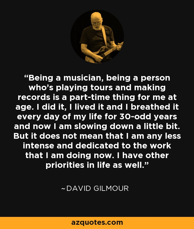 Being a musician, being a person who's playing tours and making records is a part-time thing for me at age. I did it, I lived it and I breathed it every day of my life for 30-odd years and now I am slowing down a little bit. But it does not mean that I am any less intense and dedicated to the work that I am doing now. I have other priorities in life as well. - David Gilmour