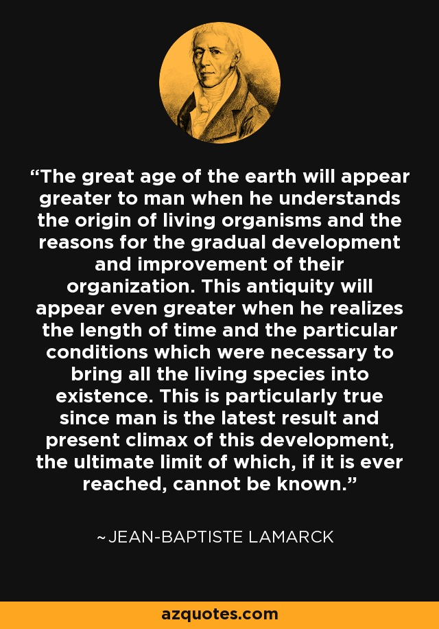 The great age of the earth will appear greater to man when he understands the origin of living organisms and the reasons for the gradual development and improvement of their organization. This antiquity will appear even greater when he realizes the length of time and the particular conditions which were necessary to bring all the living species into existence. This is particularly true since man is the latest result and present climax of this development, the ultimate limit of which, if it is ever reached, cannot be known. - Jean-Baptiste Lamarck