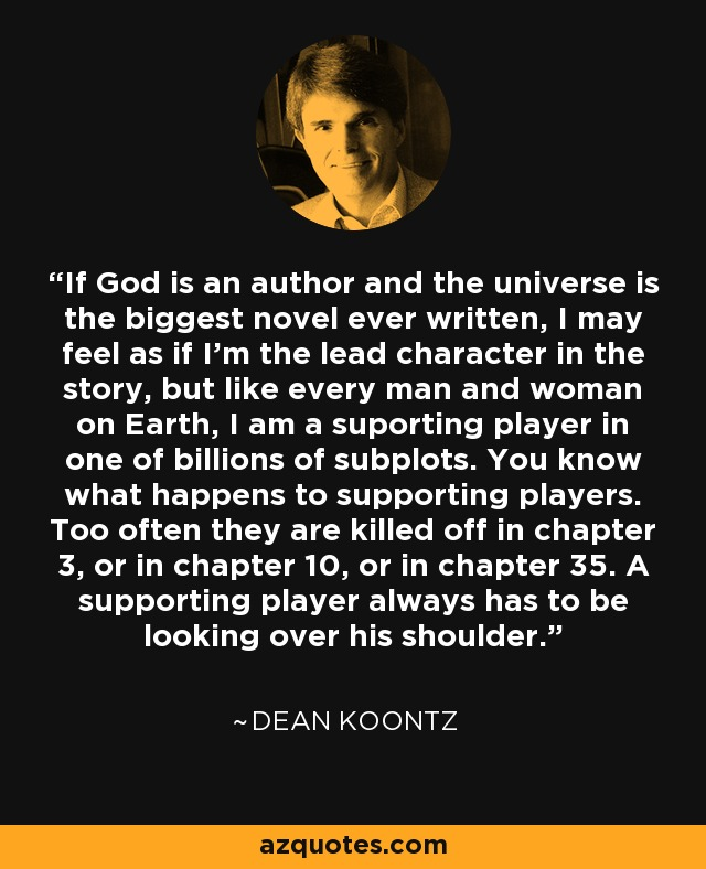 If God is an author and the universe is the biggest novel ever written, I may feel as if I'm the lead character in the story, but like every man and woman on Earth, I am a suporting player in one of billions of subplots. You know what happens to supporting players. Too often they are killed off in chapter 3, or in chapter 10, or in chapter 35. A supporting player always has to be looking over his shoulder. - Dean Koontz