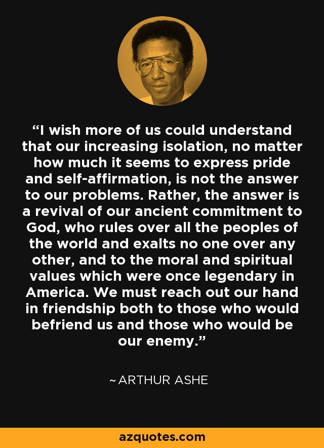 I wish more of us could understand that our increasing isolation, no matter how much it seems to express pride and self-affirmation, is not the answer to our problems. Rather, the answer is a revival of our ancient commitment to God, who rules over all the peoples of the world and exalts no one over any other, and to the moral and spiritual values which were once legendary in America. We must reach out our hand in friendship both to those who would befriend us and those who would be our enemy. - Arthur Ashe