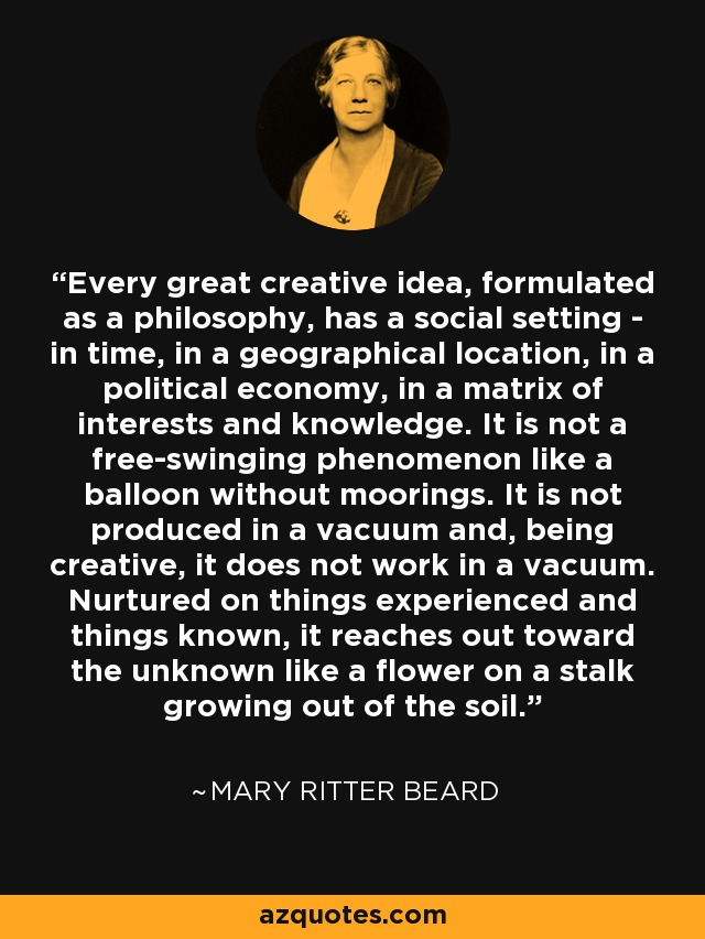 Every great creative idea, formulated as a philosophy, has a social setting - in time, in a geographical location, in a political economy, in a matrix of interests and knowledge. It is not a free-swinging phenomenon like a balloon without moorings. It is not produced in a vacuum and, being creative, it does not work in a vacuum. Nurtured on things experienced and things known, it reaches out toward the unknown like a flower on a stalk growing out of the soil. - Mary Ritter Beard