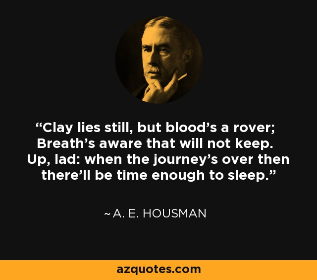 Clay lies still, but blood's a rover; Breath's aware that will not keep. Up, lad: when the journey's over then there'll be time enough to sleep. - A. E. Housman