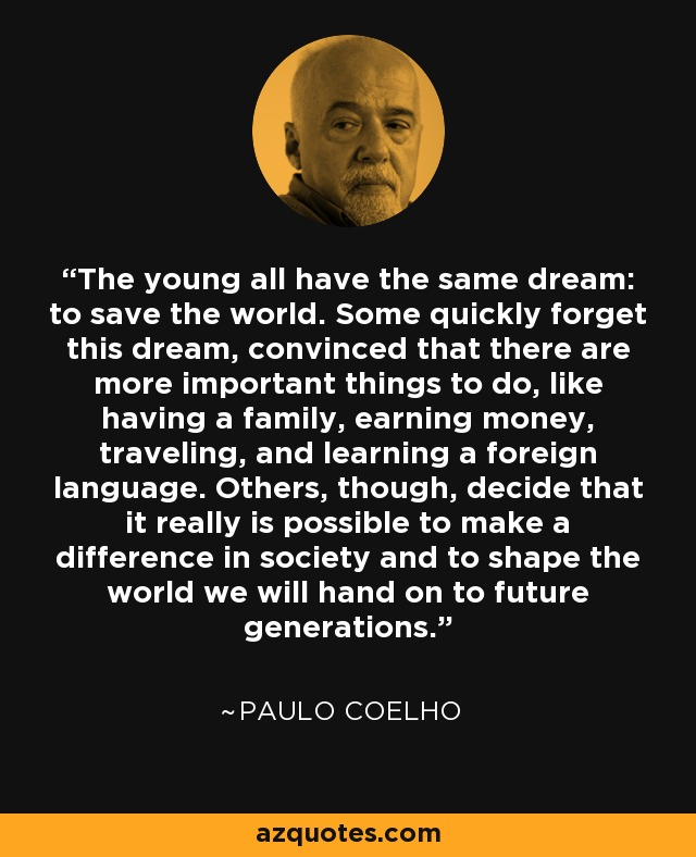 The young all have the same dream: to save the world. Some quickly forget this dream, convinced that there are more important things to do, like having a family, earning money, traveling, and learning a foreign language. Others, though, decide that it really is possible to make a difference in society and to shape the world we will hand on to future generations. - Paulo Coelho