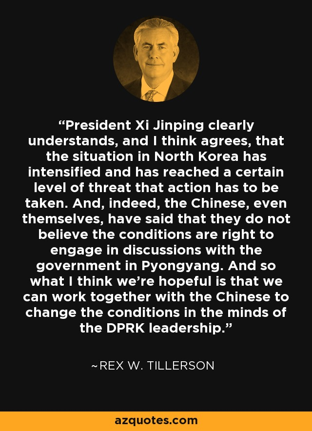 President Xi Jinping clearly understands, and I think agrees, that the situation in North Korea has intensified and has reached a certain level of threat that action has to be taken. And, indeed, the Chinese, even themselves, have said that they do not believe the conditions are right to engage in discussions with the government in Pyongyang. And so what I think we're hopeful is that we can work together with the Chinese to change the conditions in the minds of the DPRK leadership. - Rex W. Tillerson