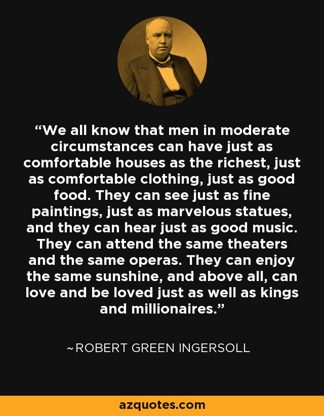 We all know that men in moderate circumstances can have just as comfortable houses as the richest, just as comfortable clothing, just as good food. They can see just as fine paintings, just as marvelous statues, and they can hear just as good music. They can attend the same theaters and the same operas. They can enjoy the same sunshine, and above all, can love and be loved just as well as kings and millionaires. - Robert Green Ingersoll