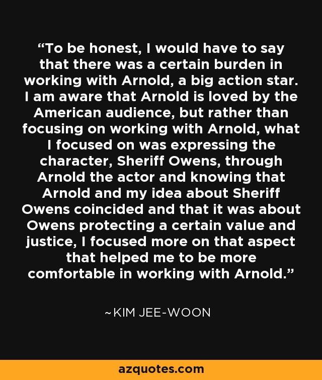 To be honest, I would have to say that there was a certain burden in working with Arnold, a big action star. I am aware that Arnold is loved by the American audience, but rather than focusing on working with Arnold, what I focused on was expressing the character, Sheriff Owens, through Arnold the actor and knowing that Arnold and my idea about Sheriff Owens coincided and that it was about Owens protecting a certain value and justice, I focused more on that aspect that helped me to be more comfortable in working with Arnold. - Kim Jee-woon