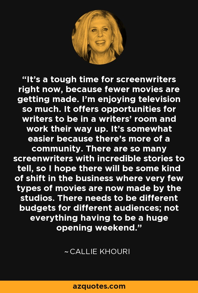 It's a tough time for screenwriters right now, because fewer movies are getting made. I'm enjoying television so much. It offers opportunities for writers to be in a writers' room and work their way up. It's somewhat easier because there's more of a community. There are so many screenwriters with incredible stories to tell, so I hope there will be some kind of shift in the business where very few types of movies are now made by the studios. There needs to be different budgets for different audiences; not everything having to be a huge opening weekend. - Callie Khouri