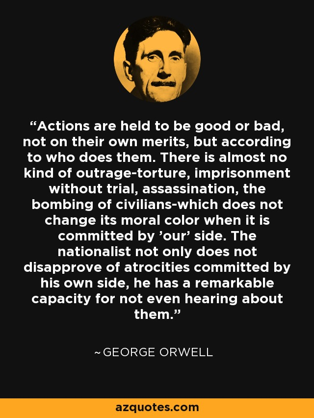 Actions are held to be good or bad, not on their own merits, but according to who does them. There is almost no kind of outrage-torture, imprisonment without trial, assassination, the bombing of civilians-which does not change its moral color when it is committed by 'our' side. The nationalist not only does not disapprove of atrocities committed by his own side, he has a remarkable capacity for not even hearing about them. - George Orwell
