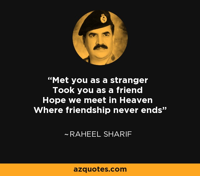 Met you as a stranger Took you as a friend Hope we meet in Heaven Where friendship never ends - Raheel Sharif