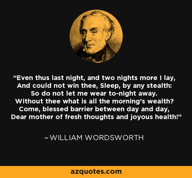 Even thus last night, and two nights more I lay, And could not win thee, Sleep, by any stealth: So do not let me wear to-night away. Without thee what is all the morning's wealth? Come, blessed barrier between day and day, Dear mother of fresh thoughts and joyous health! - William Wordsworth