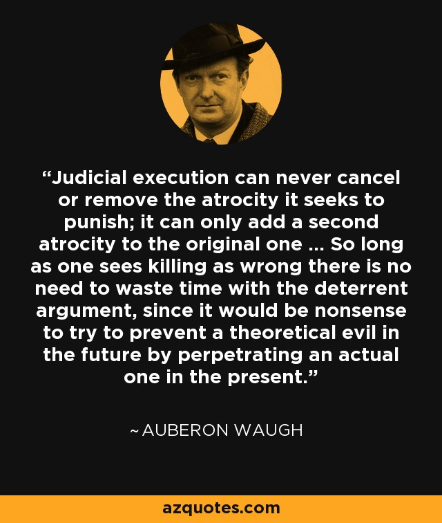 Judicial execution can never cancel or remove the atrocity it seeks to punish; it can only add a second atrocity to the original one ... So long as one sees killing as wrong there is no need to waste time with the deterrent argument, since it would be nonsense to try to prevent a theoretical evil in the future by perpetrating an actual one in the present. - Auberon Waugh