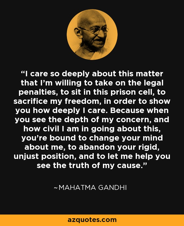 I care so deeply about this matter that I'm willing to take on the legal penalties, to sit in this prison cell, to sacrifice my freedom, in order to show you how deeply I care. Because when you see the depth of my concern, and how civil I am in going about this, you're bound to change your mind about me, to abandon your rigid, unjust position, and to let me help you see the truth of my cause. - Mahatma Gandhi