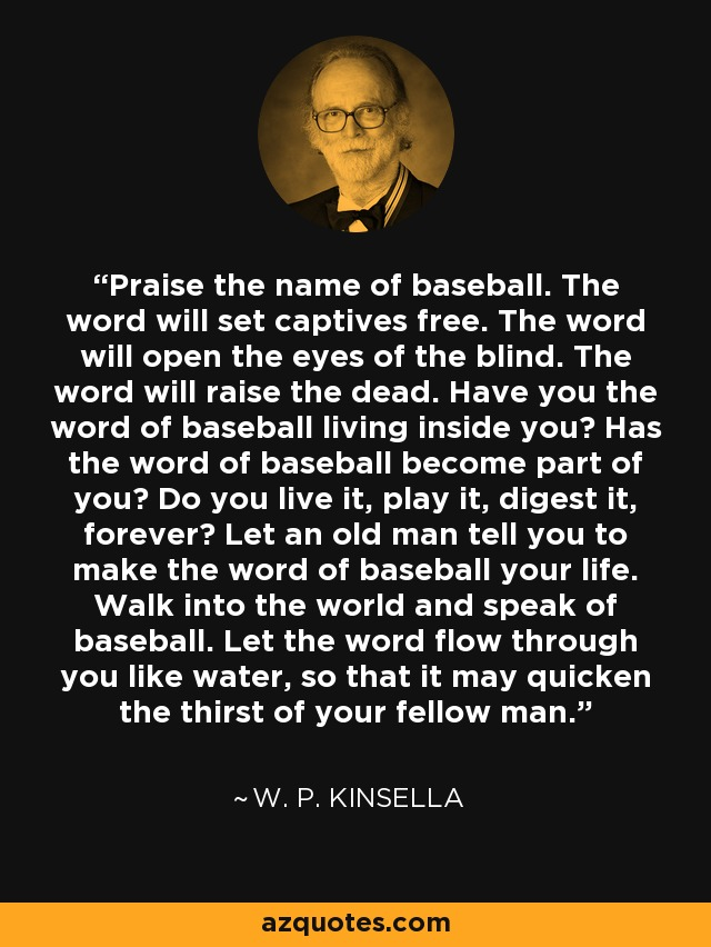 Praise the name of baseball. The word will set captives free. The word will open the eyes of the blind. The word will raise the dead. Have you the word of baseball living inside you? Has the word of baseball become part of you? Do you live it, play it, digest it, forever? Let an old man tell you to make the word of baseball your life. Walk into the world and speak of baseball. Let the word flow through you like water, so that it may quicken the thirst of your fellow man. - W. P. Kinsella