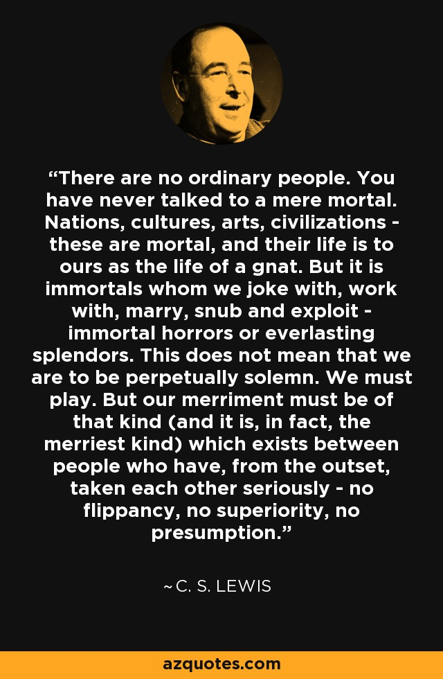 There are no ordinary people. You have never talked to a mere mortal. Nations, cultures, arts, civilizations - these are mortal, and their life is to ours as the life of a gnat. But it is immortals whom we joke with, work with, marry, snub and exploit - immortal horrors or everlasting splendors. This does not mean that we are to be perpetually solemn. We must play. But our merriment must be of that kind (and it is, in fact, the merriest kind) which exists between people who have, from the outset, taken each other seriously - no flippancy, no superiority, no presumption. - C. S. Lewis
