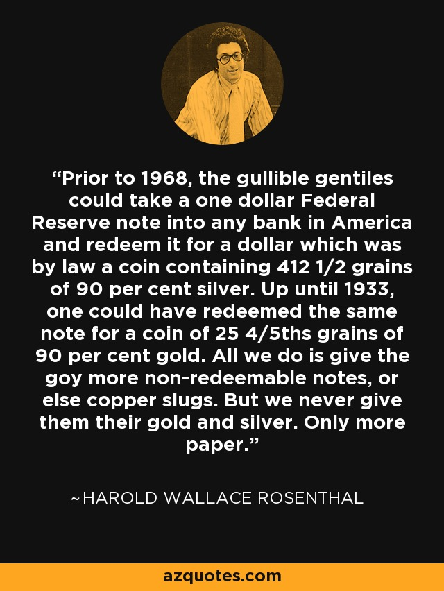Prior to 1968, the gullible gentiles could take a one dollar Federal Reserve note into any bank in America and redeem it for a dollar which was by law a coin containing 412 1/2 grains of 90 per cent silver. Up until 1933, one could have redeemed the same note for a coin of 25 4/5ths grains of 90 per cent gold. All we do is give the goy more non-redeemable notes, or else copper slugs. But we never give them their gold and silver. Only more paper. - Harold Wallace Rosenthal