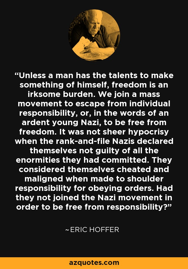Unless a man has the talents to make something of himself, freedom is an irksome burden. We join a mass movement to escape from individual responsibility, or, in the words of an ardent young Nazi, to be free from freedom. It was not sheer hypocrisy when the rank-and-file Nazis declared themselves not guilty of all the enormities they had committed. They considered themselves cheated and maligned when made to shoulder responsibility for obeying orders. Had they not joined the Nazi movement in order to be free from responsibility? - Eric Hoffer