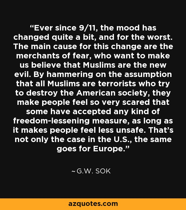 Ever since 9/11, the mood has changed quite a bit, and for the worst. The main cause for this change are the merchants of fear, who want to make us believe that Muslims are the new evil. By hammering on the assumption that all Muslims are terrorists who try to destroy the American society, they make people feel so very scared that some have accepted any kind of freedom-lessening measure, as long as it makes people feel less unsafe. That's not only the case in the U.S., the same goes for Europe. - G.W. Sok