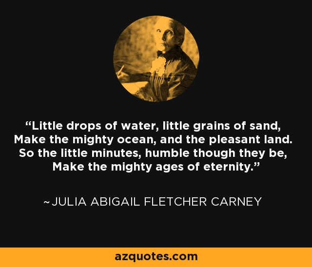 Little drops of water, little grains of sand, Make the mighty ocean, and the pleasant land. So the little minutes, humble though they be, Make the mighty ages of eternity. - Julia Abigail Fletcher Carney