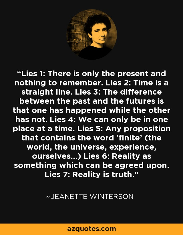 Lies 1: There is only the present and nothing to remember. Lies 2: Time is a straight line. Lies 3: The difference between the past and the futures is that one has happened while the other has not. Lies 4: We can only be in one place at a time. Lies 5: Any proposition that contains the word 'finite' (the world, the universe, experience, ourselves...) Lies 6: Reality as something which can be agreed upon. Lies 7: Reality is truth. - Jeanette Winterson