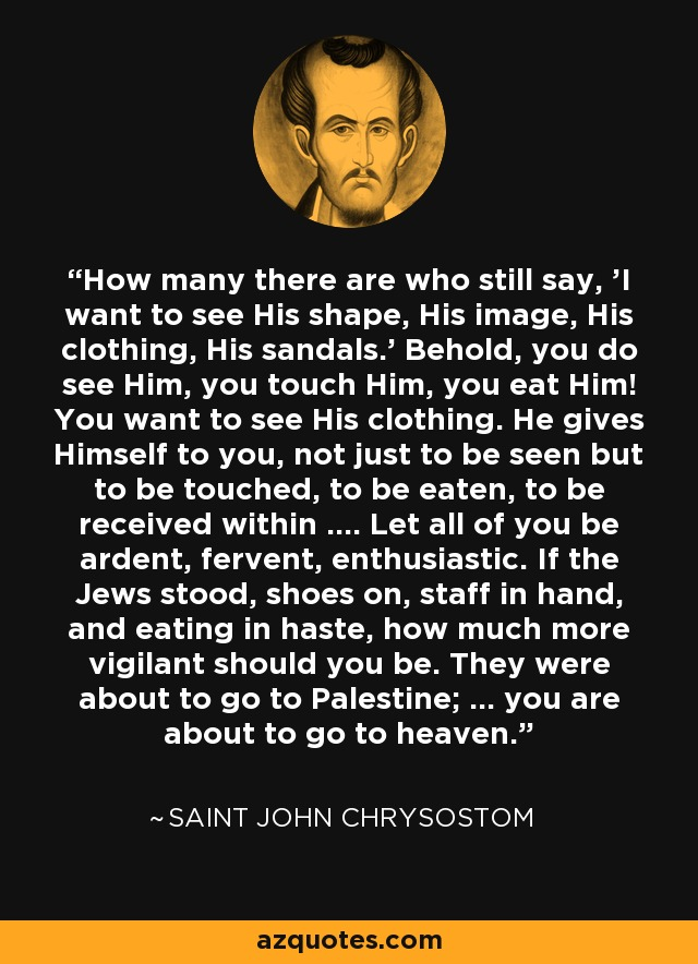 How many there are who still say, 'I want to see His shape, His image, His clothing, His sandals.' Behold, you do see Him, you touch Him, you eat Him! You want to see His clothing. He gives Himself to you, not just to be seen but to be touched, to be eaten, to be received within .... Let all of you be ardent, fervent, enthusiastic. If the Jews stood, shoes on, staff in hand, and eating in haste, how much more vigilant should you be. They were about to go to Palestine; ... you are about to go to heaven. - Saint John Chrysostom