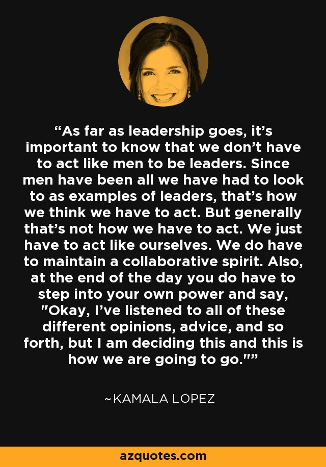 As far as leadership goes, it's important to know that we don't have to act like men to be leaders. Since men have been all we have had to look to as examples of leaders, that's how we think we have to act. But generally that's not how we have to act. We just have to act like ourselves. We do have to maintain a collaborative spirit. Also, at the end of the day you do have to step into your own power and say,