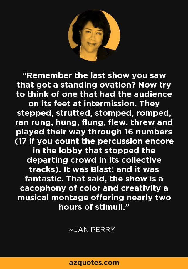 Remember the last show you saw that got a standing ovation? Now try to think of one that had the audience on its feet at intermission. They stepped, strutted, stomped, romped, ran rung, hung, flung, flew, threw and played their way through 16 numbers (17 if you count the percussion encore in the lobby that stopped the departing crowd in its collective tracks). It was Blast! and it was fantastic. That said, the show is a cacophony of color and creativity a musical montage offering nearly two hours of stimuli. - Jan Perry