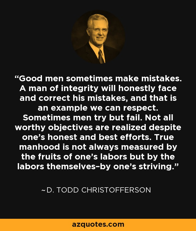 Good men sometimes make mistakes. A man of integrity will honestly face and correct his mistakes, and that is an example we can respect. Sometimes men try but fail. Not all worthy objectives are realized despite one's honest and best efforts. True manhood is not always measured by the fruits of one's labors but by the labors themselves–by one's striving. - D. Todd Christofferson