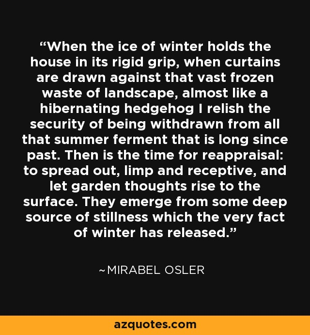 When the ice of winter holds the house in its rigid grip, when curtains are drawn against that vast frozen waste of landscape, almost like a hibernating hedgehog I relish the security of being withdrawn from all that summer ferment that is long since past. Then is the time for reappraisal: to spread out, limp and receptive, and let garden thoughts rise to the surface. They emerge from some deep source of stillness which the very fact of winter has released. - Mirabel Osler