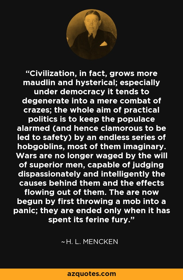 Civilization, in fact, grows more maudlin and hysterical; especially under democracy it tends to degenerate into a mere combat of crazes; the whole aim of practical politics is to keep the populace alarmed (and hence clamorous to be led to safety) by an endless series of hobgoblins, most of them imaginary. Wars are no longer waged by the will of superior men, capable of judging dispassionately and intelligently the causes behind them and the effects flowing out of them. The are now begun by first throwing a mob into a panic; they are ended only when it has spent its ferine fury. - H. L. Mencken
