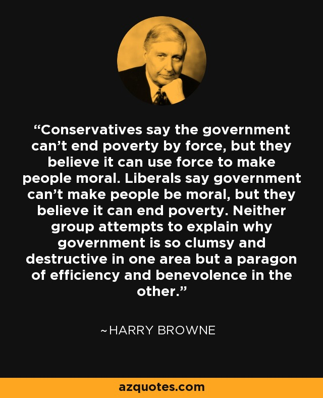 Conservatives say the government can't end poverty by force, but they believe it can use force to make people moral. Liberals say government can't make people be moral, but they believe it can end poverty. Neither group attempts to explain why government is so clumsy and destructive in one area but a paragon of efficiency and benevolence in the other. - Harry Browne